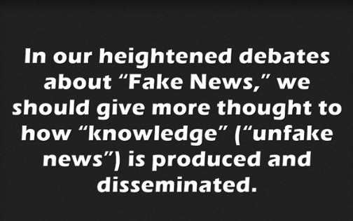 "Pullquote:  In our heightened debates about ""Fake News,"" we should give more thought to how ""knowledge"" (""unfake news"") is produced and disseminated."