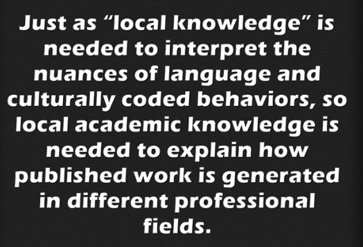 "Pullquote: just as ""local knowledge"" is needed to interpret the nuances of language and culturally coded behaviors, so local academic knowledge is needed to explain how published work is generated in different professional fields."